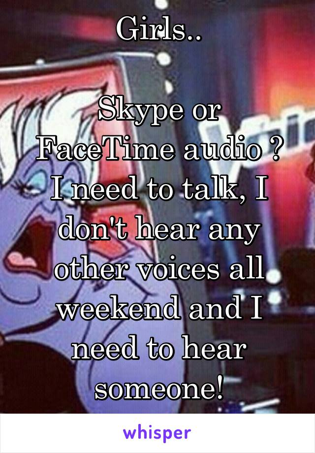 Girls..  Skype or FaceTime audio ? I need to talk, I don't hear any other voices all weekend and I need to hear someone!