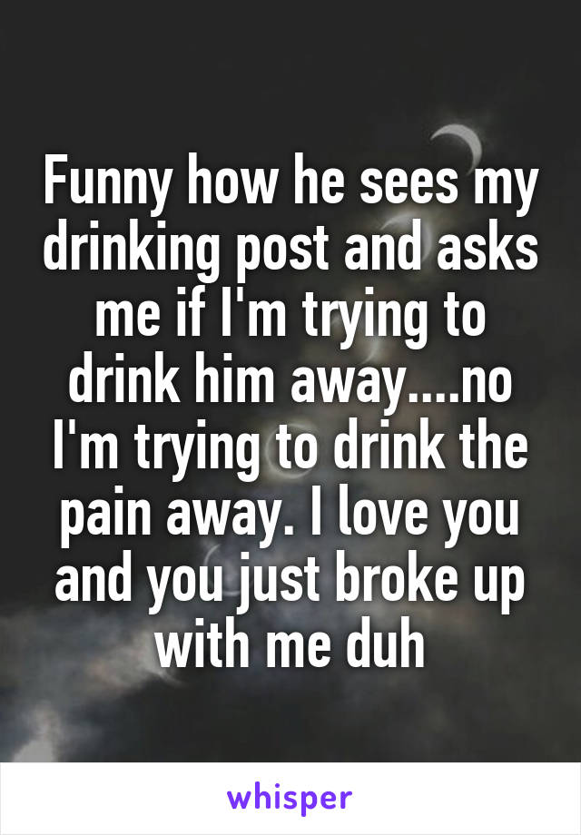 Funny how he sees my drinking post and asks me if I'm trying to drink him away....no I'm trying to drink the pain away. I love you and you just broke up with me duh