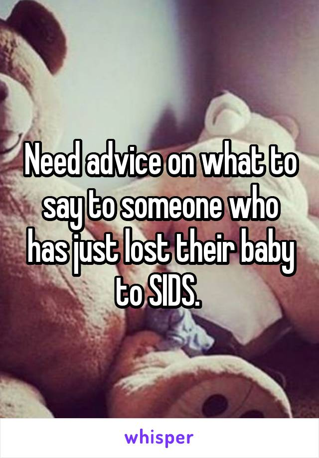 Need advice on what to say to someone who has just lost their baby to SIDS.