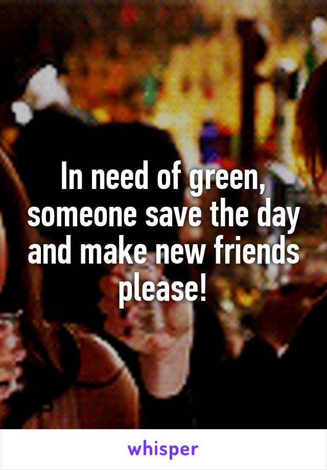 In need of green, someone save the day and make new friends please!
