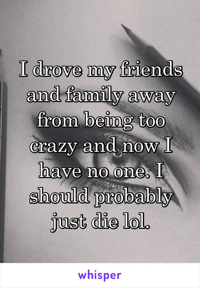 I drove my friends and family away from being too crazy and now I have no one. I should probably just die lol.
