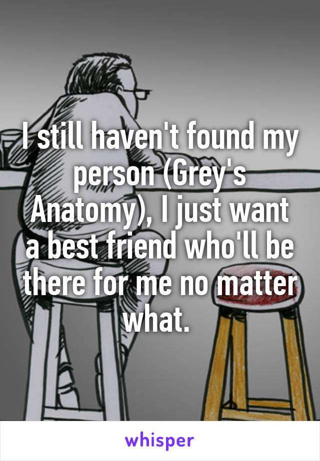 I still haven't found my person (Grey's Anatomy), I just want a best friend who'll be there for me no matter what.