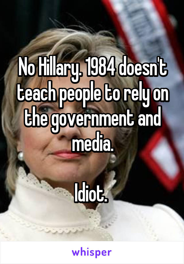 No Hillary. 1984 doesn't teach people to rely on the government and media.  Idiot.