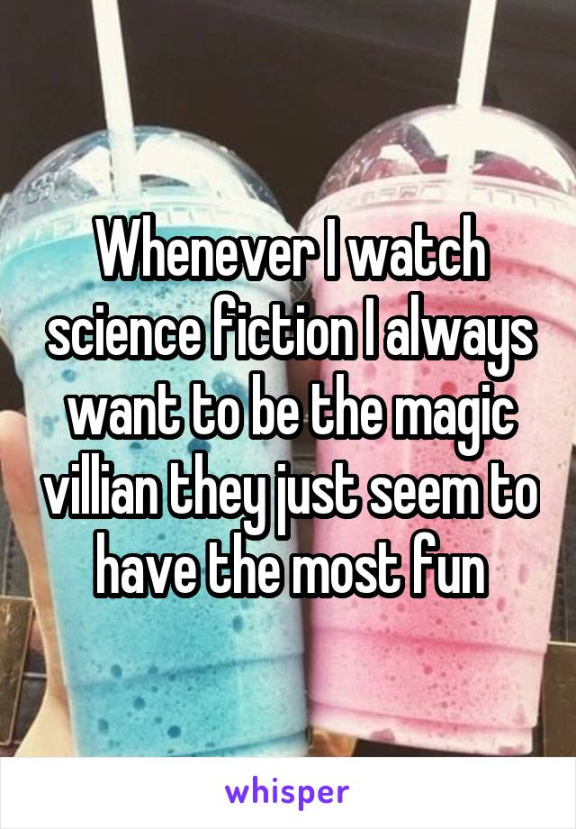 Whenever I watch science fiction I always want to be the magic villian they just seem to have the most fun