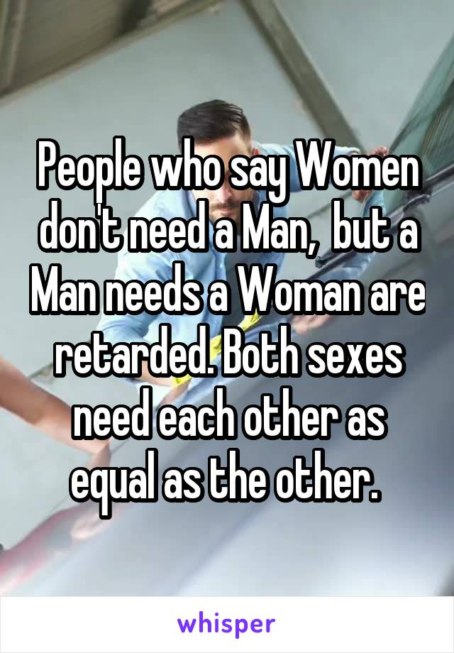People who say Women don't need a Man,  but a Man needs a Woman are retarded. Both sexes need each other as equal as the other.