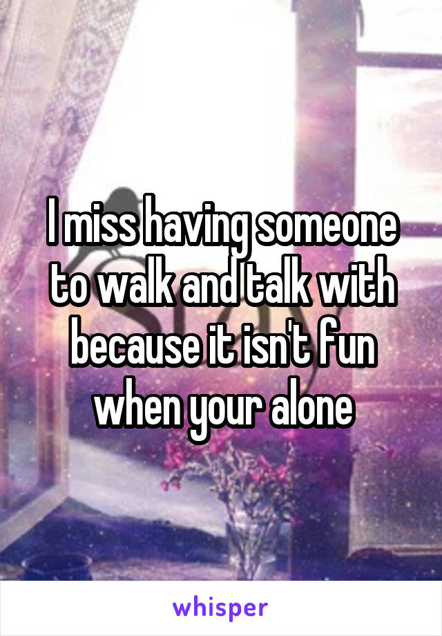 I miss having someone to walk and talk with because it isn't fun when your alone