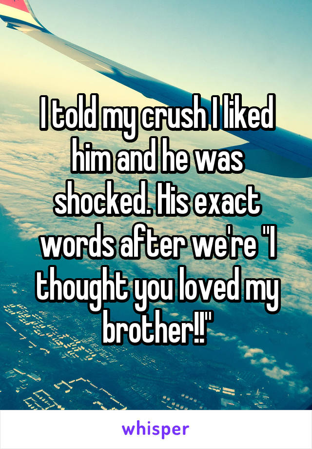 """I told my crush I liked him and he was shocked. His exact words after we're """"I thought you loved my brother!!"""""""