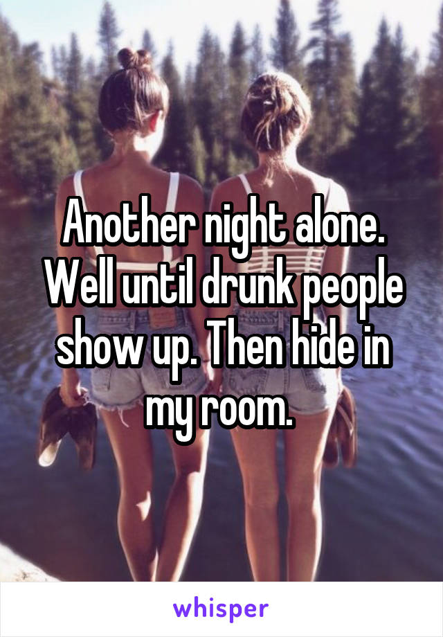 Another night alone. Well until drunk people show up. Then hide in my room.