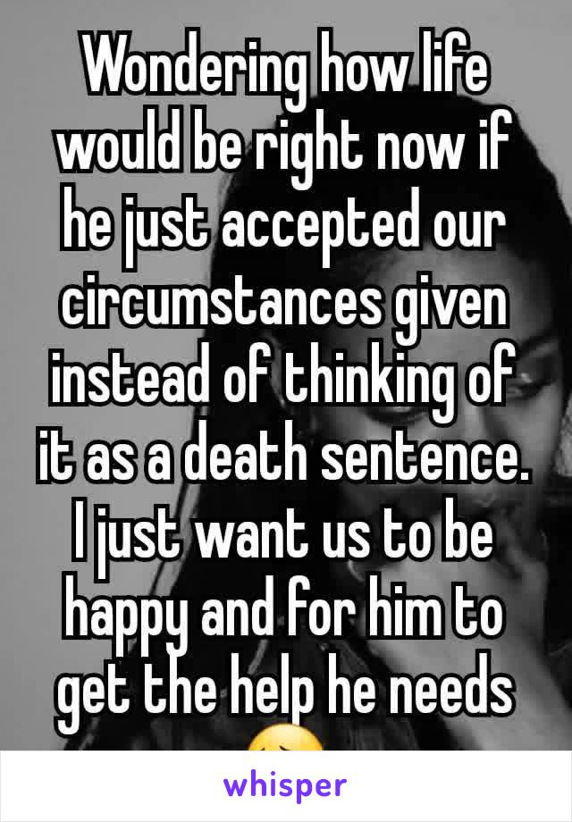 Wondering how life would be right now if he just accepted our circumstances given instead of thinking of it as a death sentence. I just want us to be happy and for him to get the help he needs😔