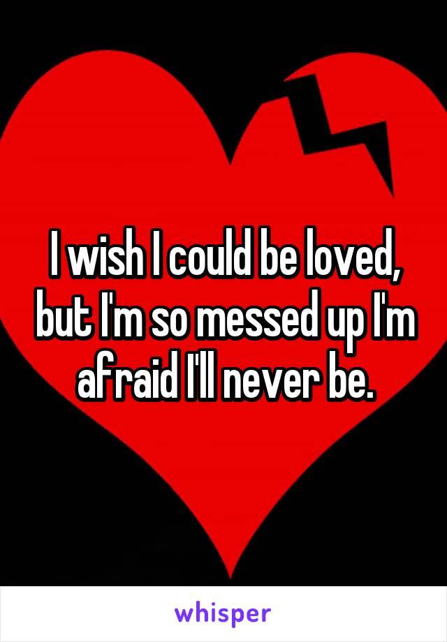 I wish I could be loved, but I'm so messed up I'm afraid I'll never be.