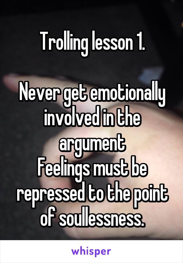 Trolling lesson 1.  Never get emotionally involved in the argument Feelings must be repressed to the point of soullessness.