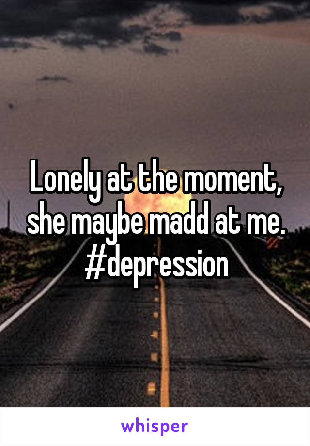 Lonely at the moment, she maybe madd at me. #depression