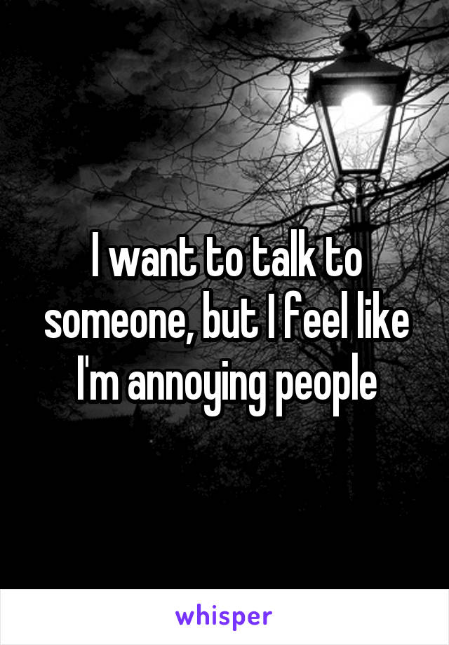 I want to talk to someone, but I feel like I'm annoying people