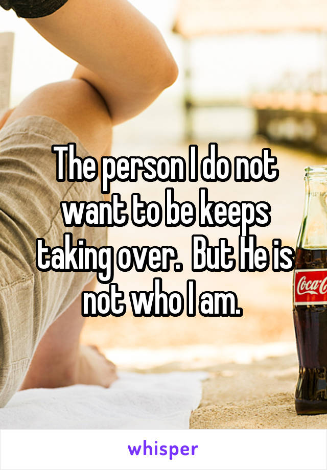 The person I do not want to be keeps taking over.  But He is not who I am.