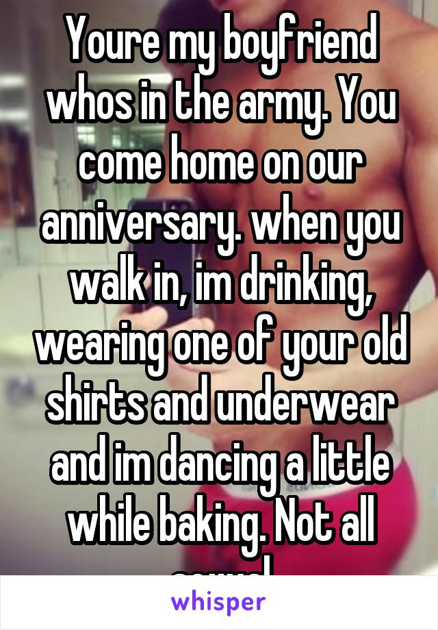 Youre my boyfriend whos in the army. You come home on our anniversary. when you walk in, im drinking, wearing one of your old shirts and underwear and im dancing a little while baking. Not all sexual