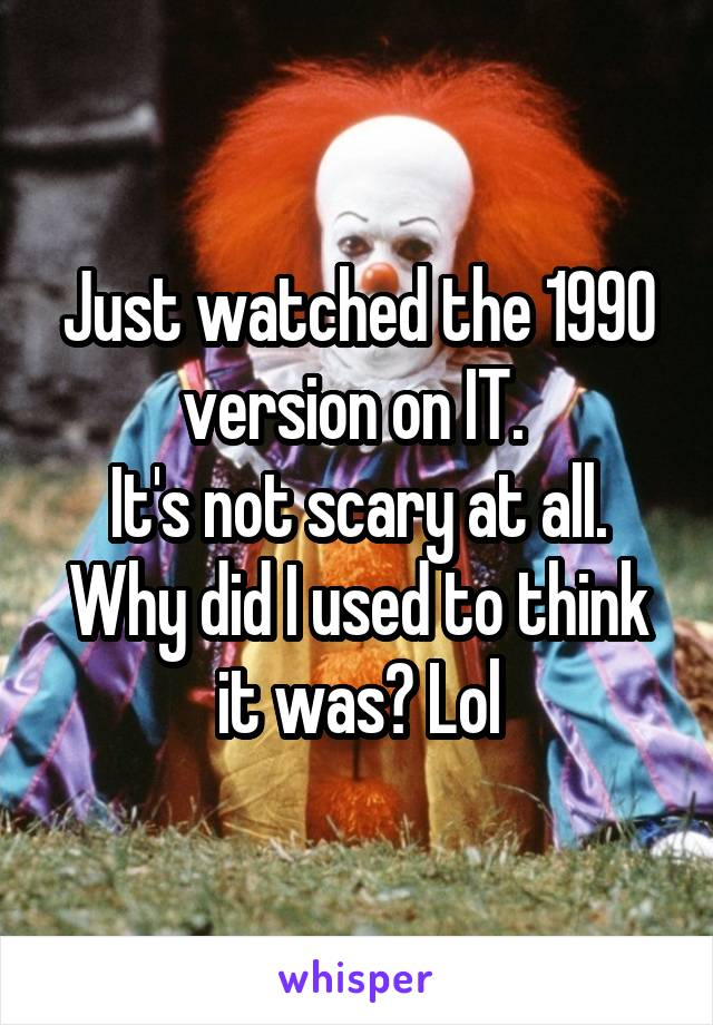 Just watched the 1990 version on IT.  It's not scary at all. Why did I used to think it was? Lol