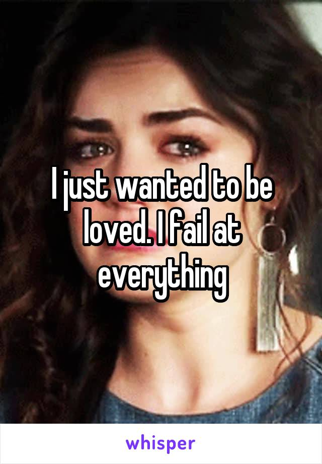 I just wanted to be loved. I fail at everything