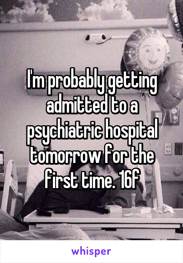 I'm probably getting admitted to a psychiatric hospital tomorrow for the first time. 16f