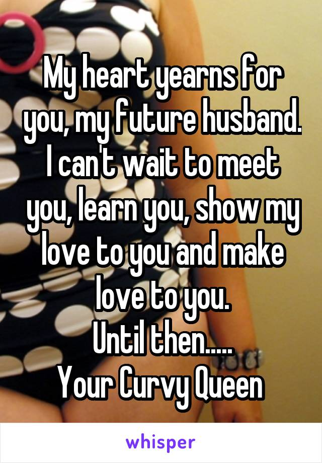 My heart yearns for you, my future husband. I can't wait to meet you, learn you, show my love to you and make love to you. Until then..... Your Curvy Queen