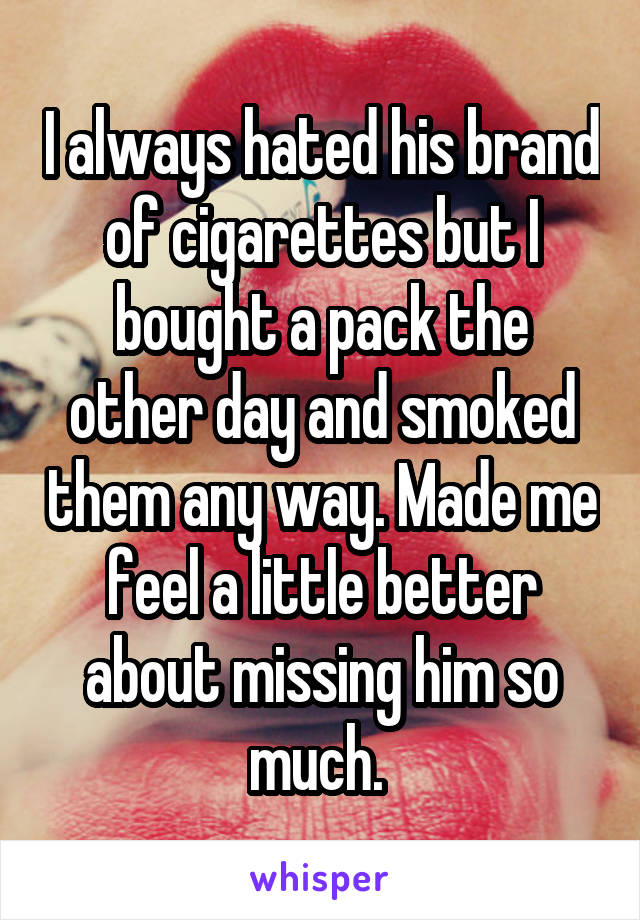 I always hated his brand of cigarettes but I bought a pack the other day and smoked them any way. Made me feel a little better about missing him so much.