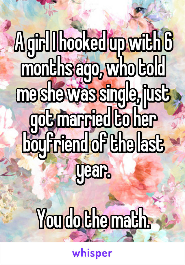 A girl I hooked up with 6 months ago, who told me she was single, just got married to her boyfriend of the last year.  You do the math.