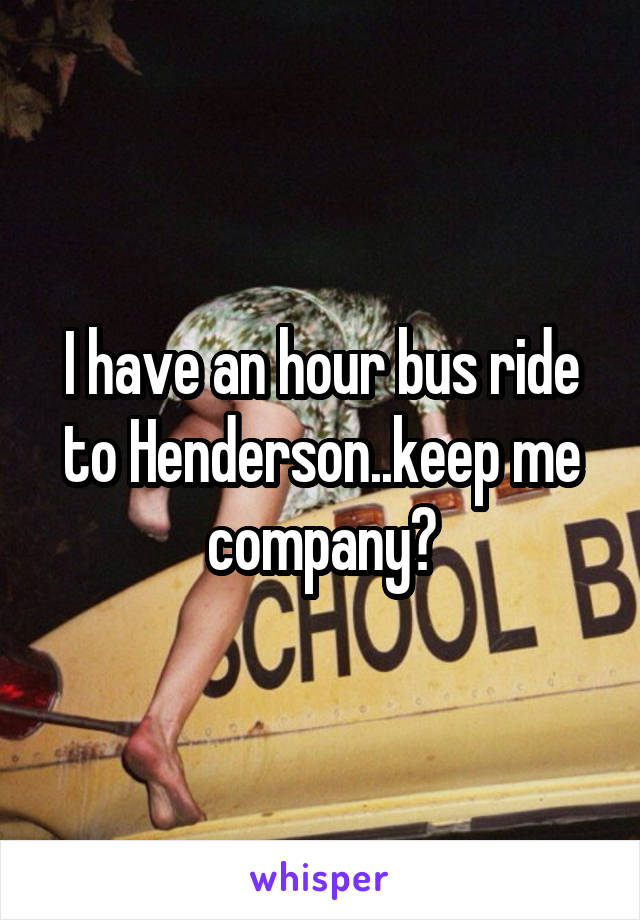 I have an hour bus ride to Henderson..keep me company?