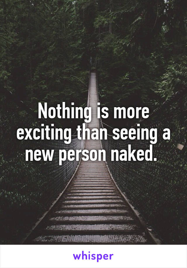 Nothing is more exciting than seeing a new person naked.
