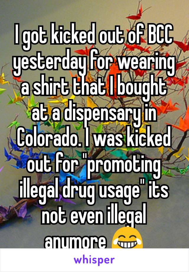"""I got kicked out of BCC yesterday for wearing a shirt that I bought at a dispensary in Colorado. I was kicked out for """"promoting illegal drug usage"""" its not even illegal anymore 😂"""