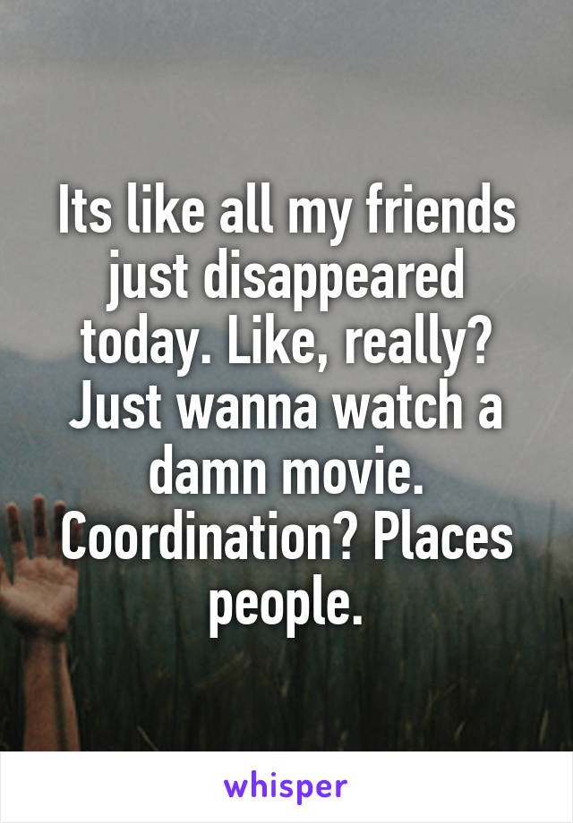 Its like all my friends just disappeared today. Like, really? Just wanna watch a damn movie. Coordination? Places people.