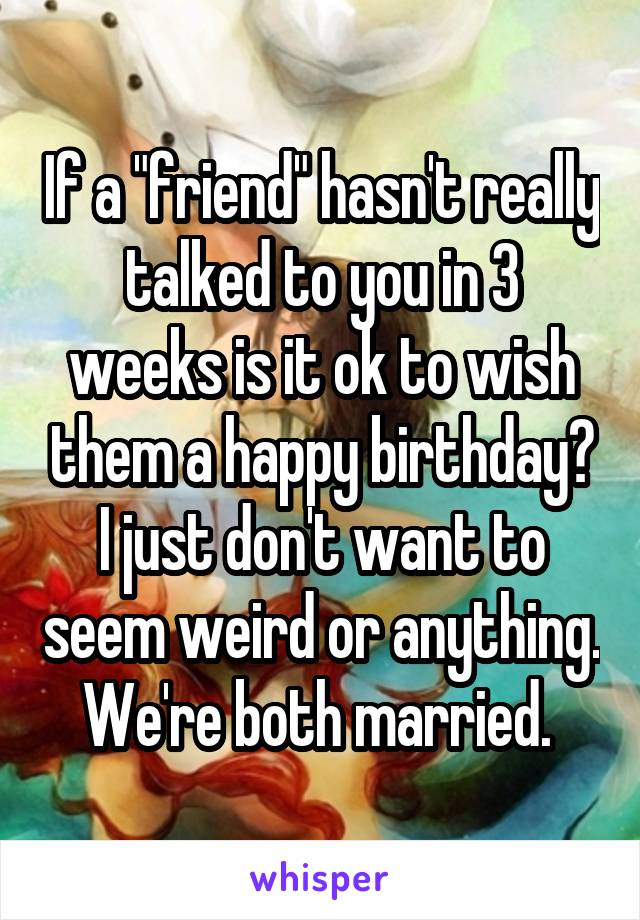 "If a ""friend"" hasn't really talked to you in 3 weeks is it ok to wish them a happy birthday? I just don't want to seem weird or anything. We're both married."