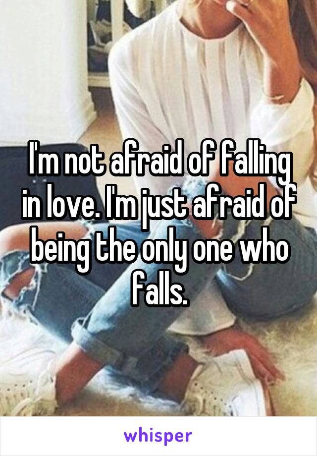 I'm not afraid of falling in love. I'm just afraid of being the only one who falls.
