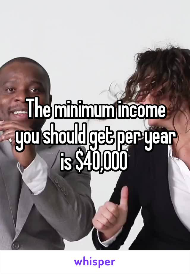 The minimum income you should get per year is $40,000
