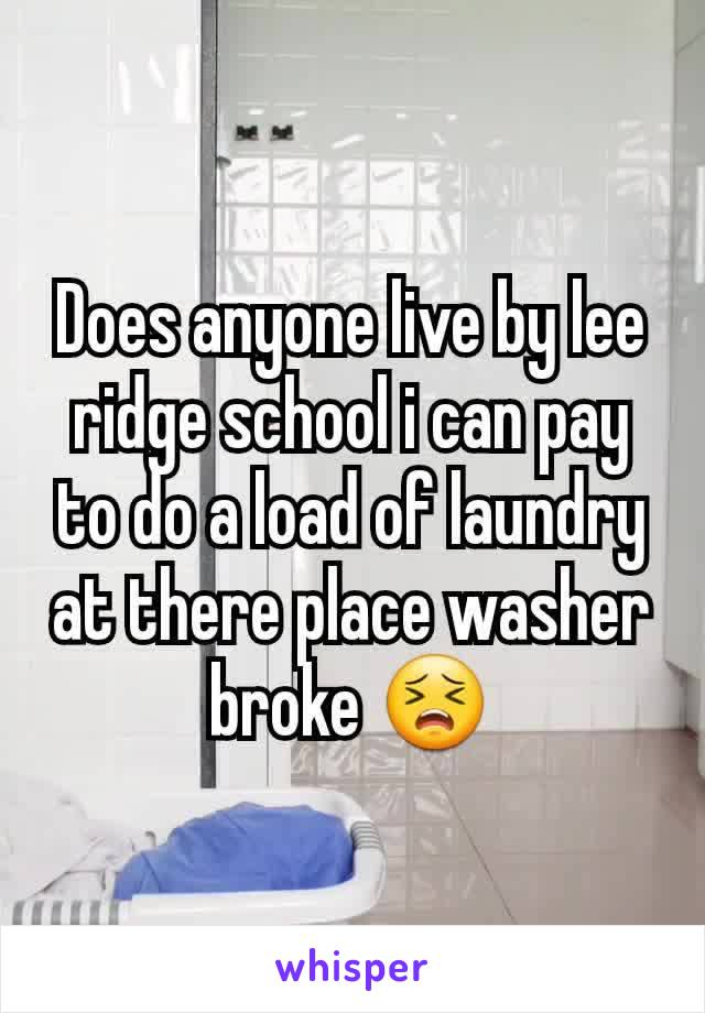 Does anyone live by lee ridge school i can pay to do a load of laundry at there place washer broke 😣
