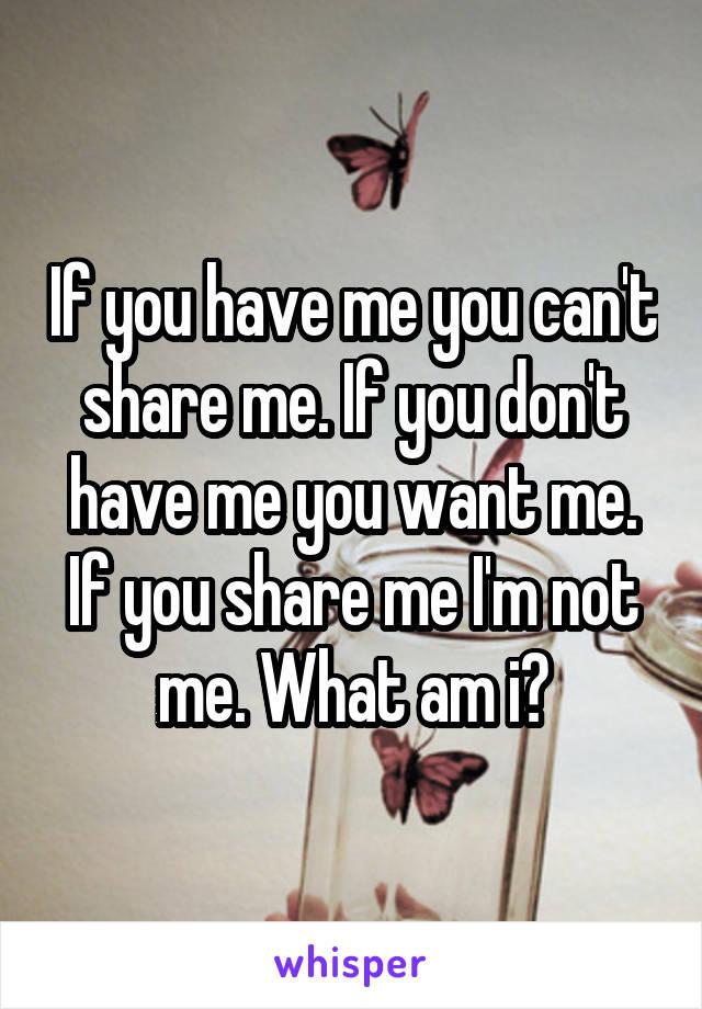If you have me you can't share me. If you don't have me you want me. If you share me I'm not me. What am i?