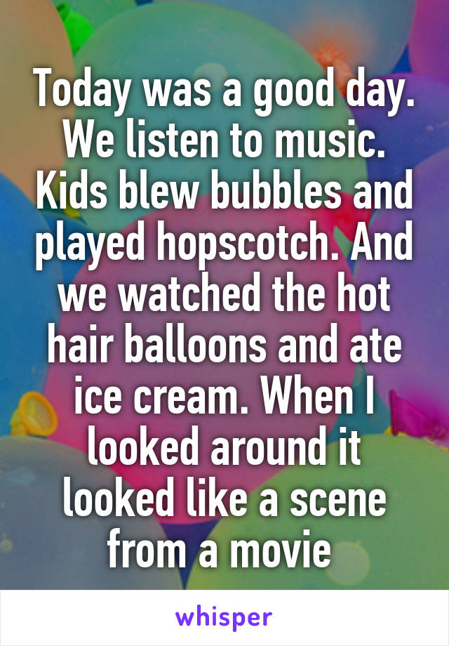 Today was a good day. We listen to music. Kids blew bubbles and played hopscotch. And we watched the hot hair balloons and ate ice cream. When I looked around it looked like a scene from a movie