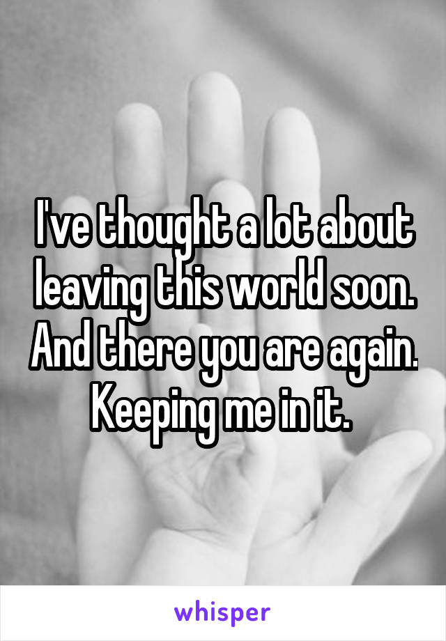 I've thought a lot about leaving this world soon. And there you are again. Keeping me in it.