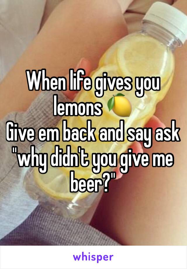 """When life gives you lemons 🍋  Give em back and say ask """"why didn't you give me beer?"""""""