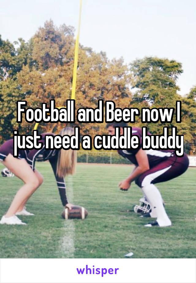 Football and Beer now I just need a cuddle buddy