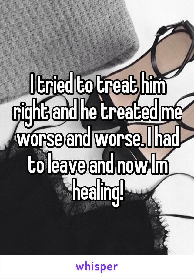 I tried to treat him right and he treated me worse and worse. I had to leave and now Im healing!