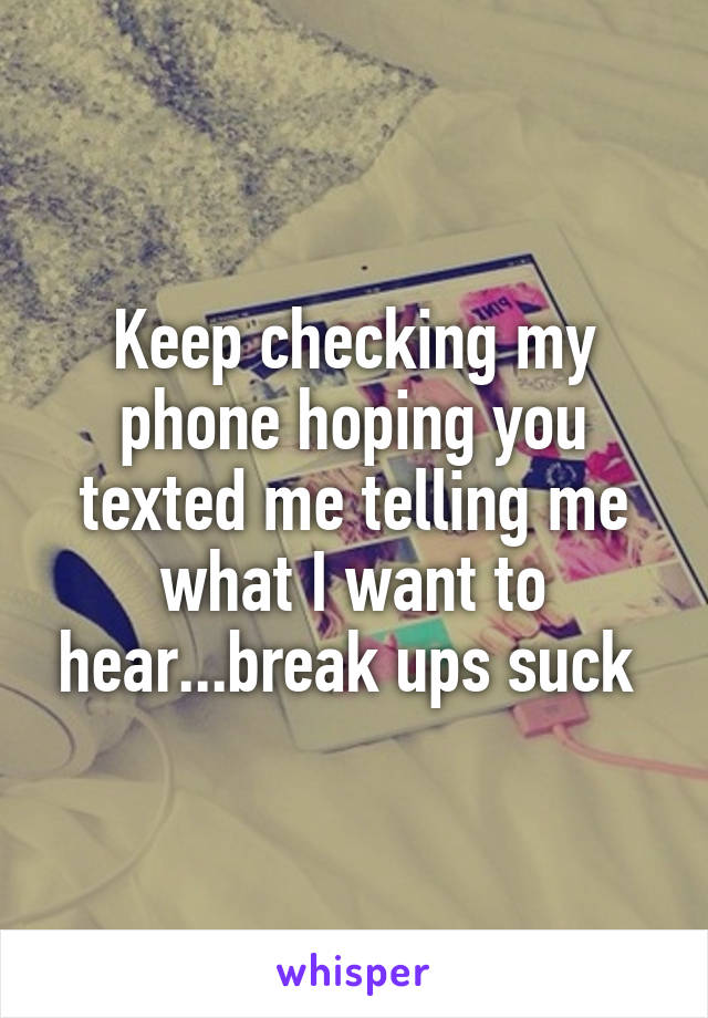 Keep checking my phone hoping you texted me telling me what I want to hear...break ups suck