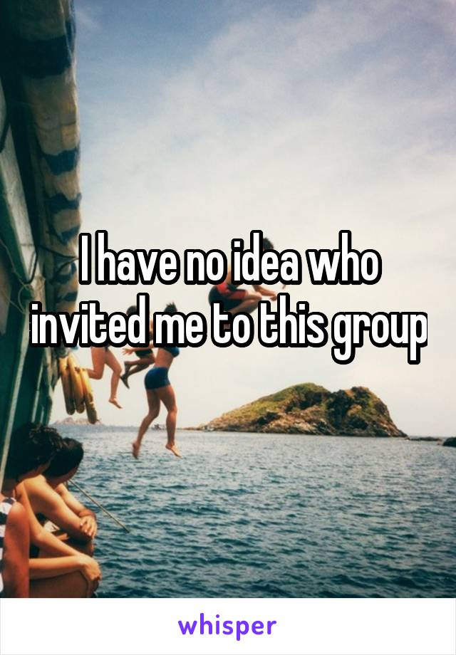 I have no idea who invited me to this group