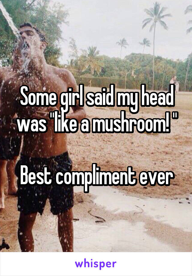 """Some girl said my head was """"like a mushroom! """"  Best compliment ever"""