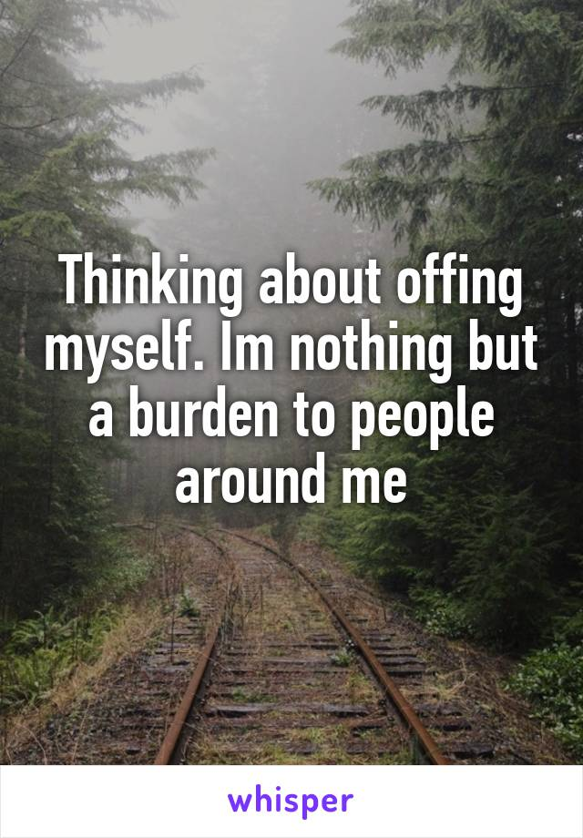 Thinking about offing myself. Im nothing but a burden to people around me