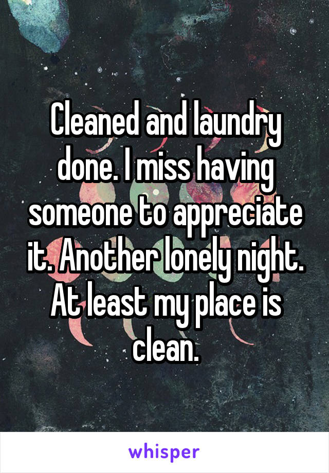 Cleaned and laundry done. I miss having someone to appreciate it. Another lonely night. At least my place is clean.
