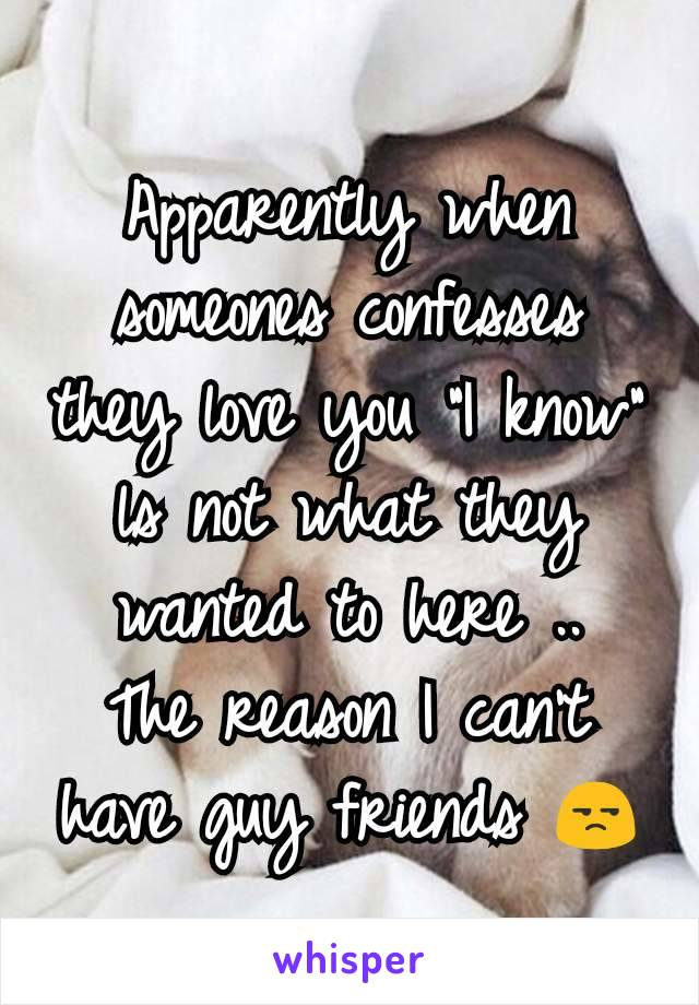 """Apparently when someones confesses they love you """"I know"""" ls not what they wanted to here .. The reason I can't have guy friends 😒"""