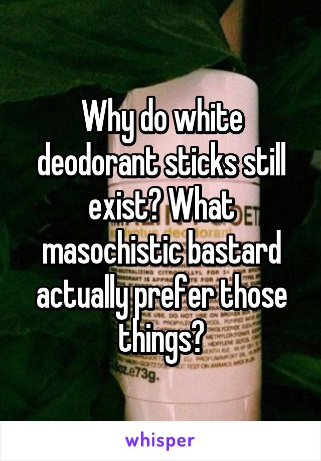 Why do white deodorant sticks still exist? What masochistic bastard actually prefer those things?