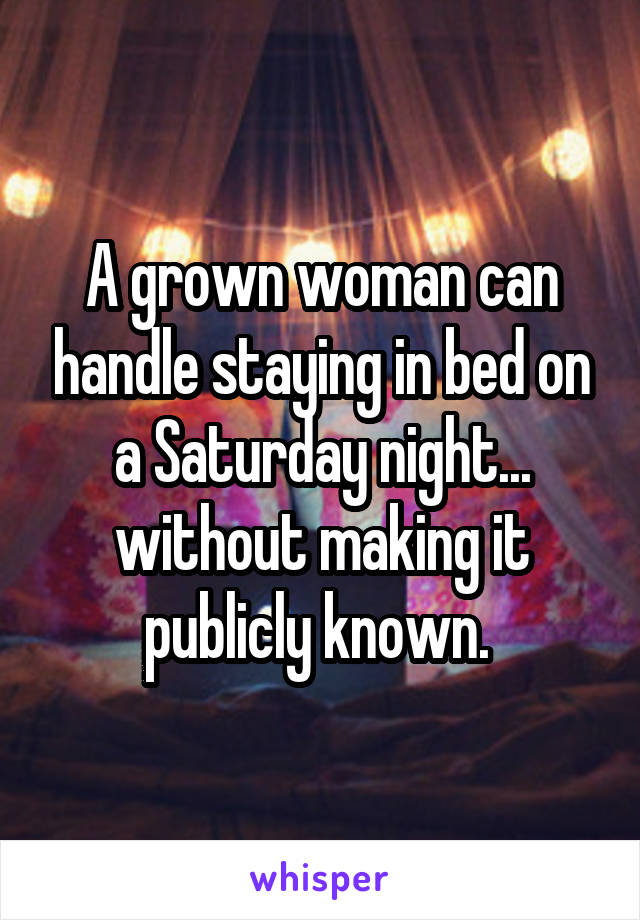 A grown woman can handle staying in bed on a Saturday night... without making it publicly known.