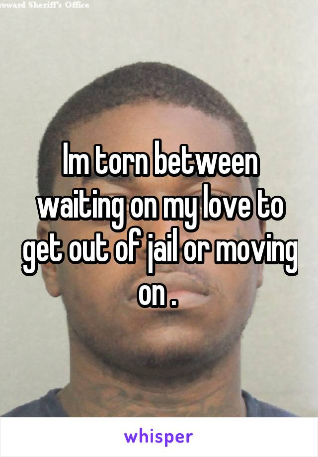 Im torn between waiting on my love to get out of jail or moving on .