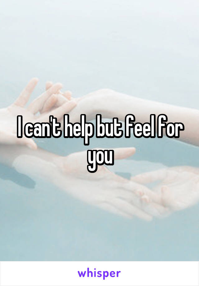 I can't help but feel for you