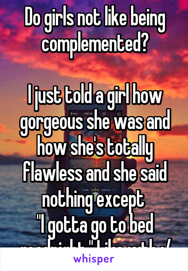 """Do girls not like being complemented?  I just told a girl how gorgeous she was and how she's totally flawless and she said nothing except  """"I gotta go to bed goodnight."""" Like wth :/"""
